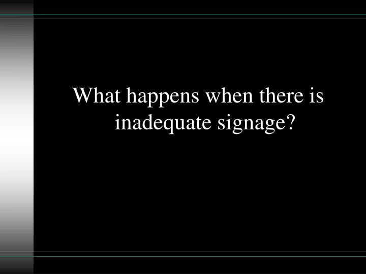 What happens when there is inadequate signage?