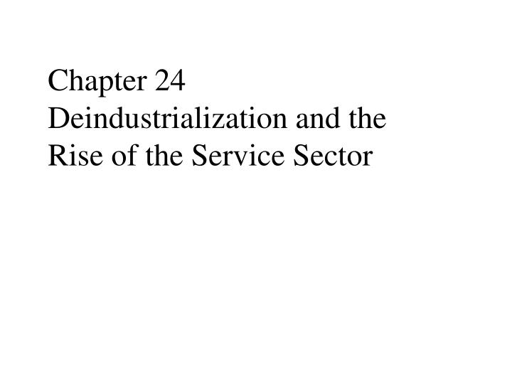Chapter 24 deindustrialization and the rise of the service sector
