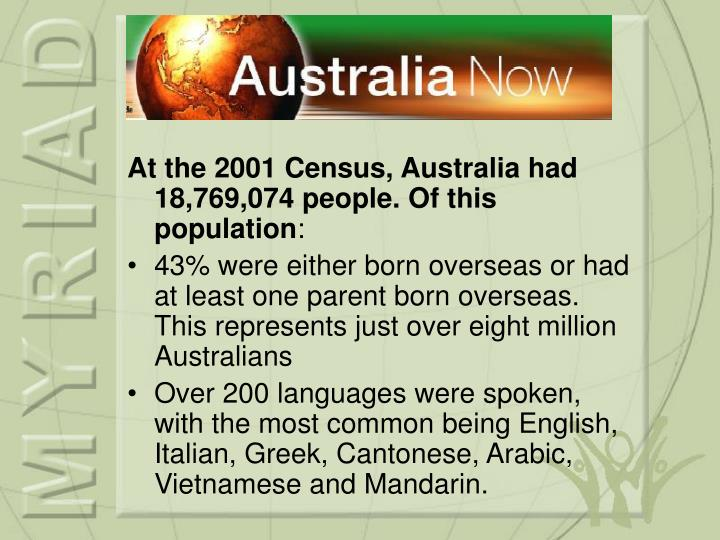 At the 2001 Census, Australia had 18,769,074 people. Of this population