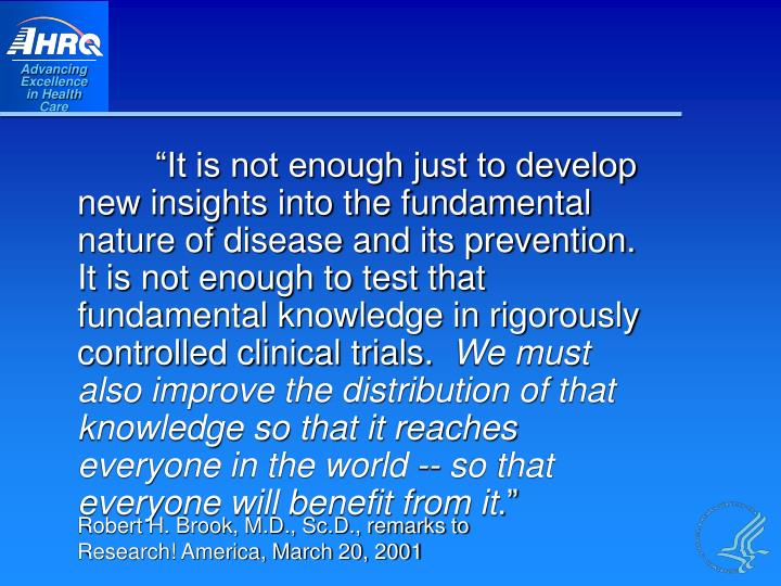"""""""It is not enough just to develop new insights into the fundamental nature of disease and its prevention. It is not enough to test that fundamental knowledge in rigorously controlled clinical trials."""