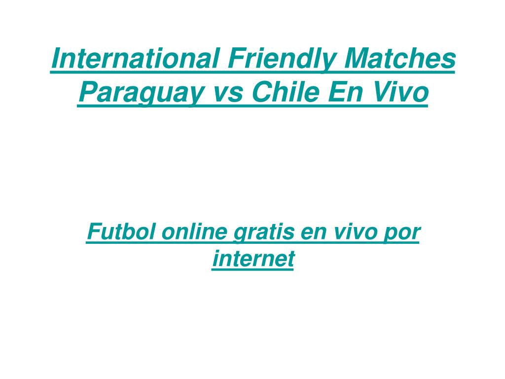 international friendly matches paraguay vs chile en vivo l.
