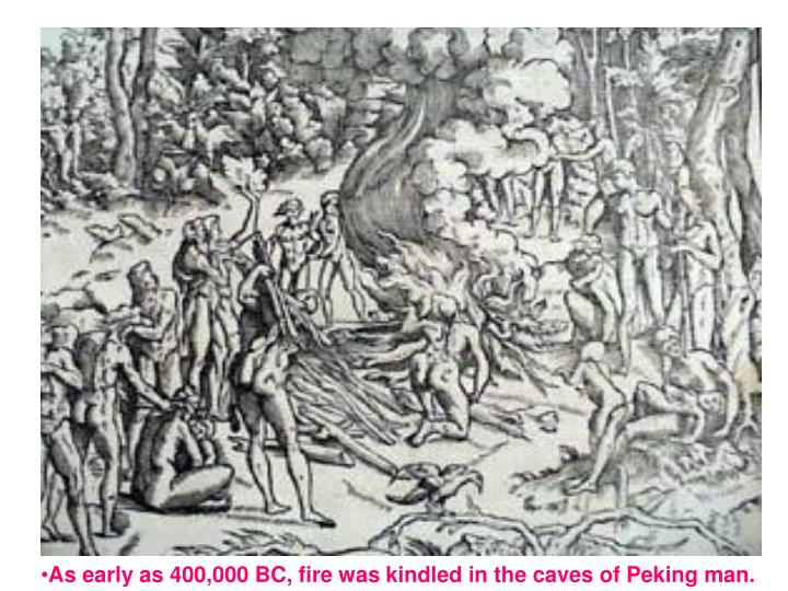 As early as 400,000 BC, fire was kindled in the caves of Peking man.