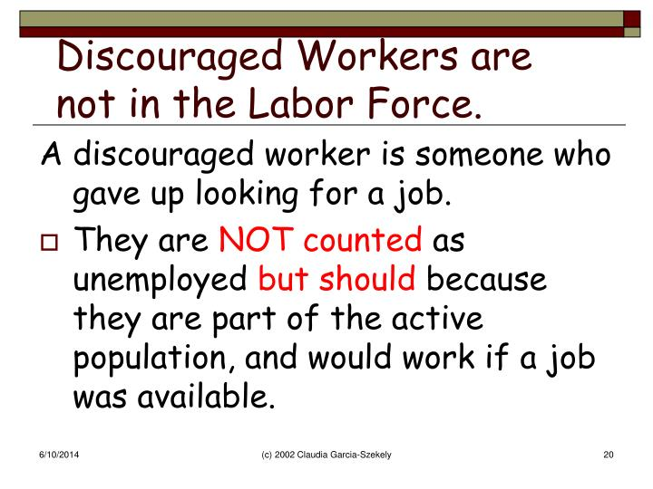 Discouraged Workers are not in the Labor Force.
