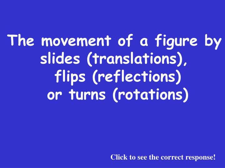 The movement of a figure by slides (translations),