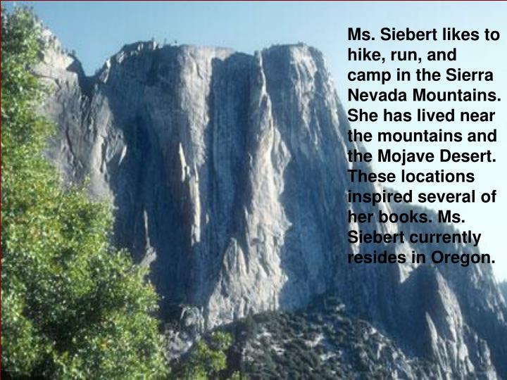 Ms. Siebert likes to hike, run, and camp in the Sierra Nevada Mountains. She has lived near the mountains and the Mojave Desert. These locations inspired several of her books. Ms. Siebert currently resides in Oregon.