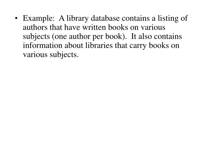 Example:  A library database contains a listing of authors that have written books on various subjects (one author per book).  It also contains information about libraries that carry books on various subjects.
