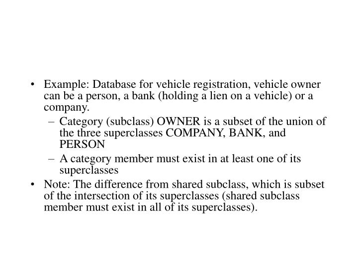 Example: Database for vehicle registration, vehicle owner can be a person, a bank (holding a lien on a vehicle) or a company.