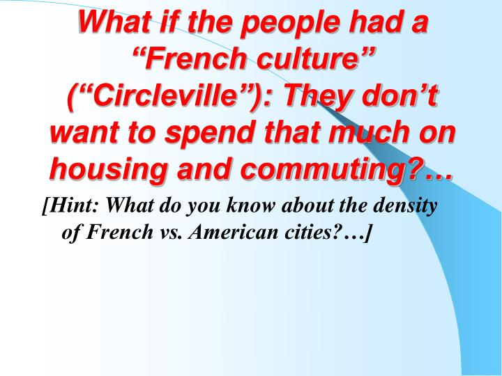 "What if the people had a ""French culture"" (""Circleville""): They don't want to spend that much on housing and commuting?…"