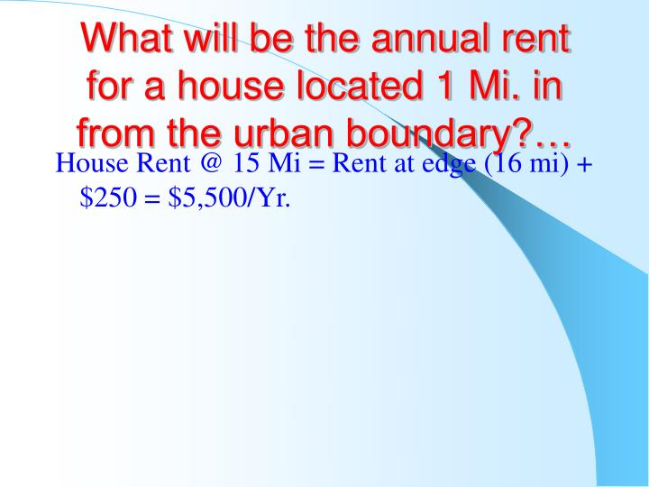What will be the annual rent for a house located 1 Mi. in from the urban boundary?…