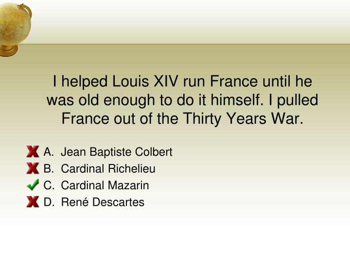 I helped Louis XIV run France until he was old enough to do it himself. I pulled France out of the Thirty Years War.