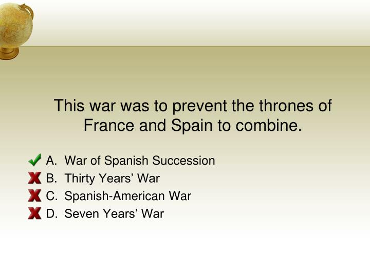 This war was to prevent the thrones of France and Spain to combine.