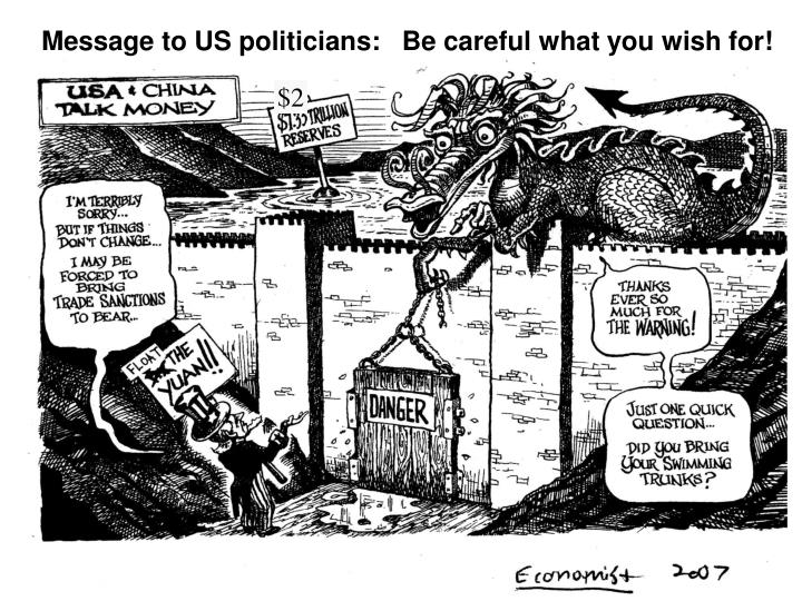Message to US politicians:   Be careful what you wish for!