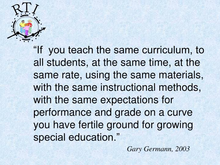 """""""If  you teach the same curriculum, to all students, at the same time, at the same rate, using the same materials, with the same instructional methods, with the same expectations for performance and grade on a curve you have fertile ground for growing special education."""""""
