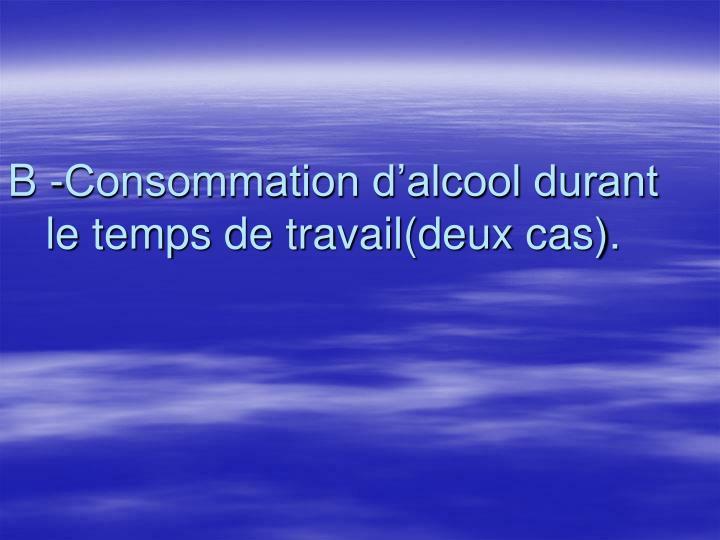 B -Consommation d'alcool durant le temps de travail(deux cas).