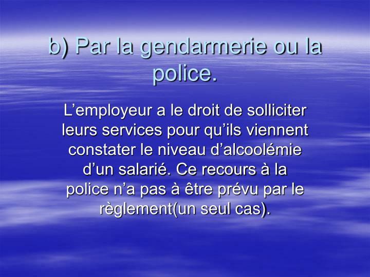 b) Par la gendarmerie ou la police.
