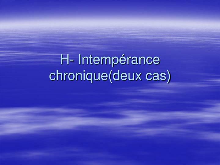 H- Intempérance chronique(deux cas)