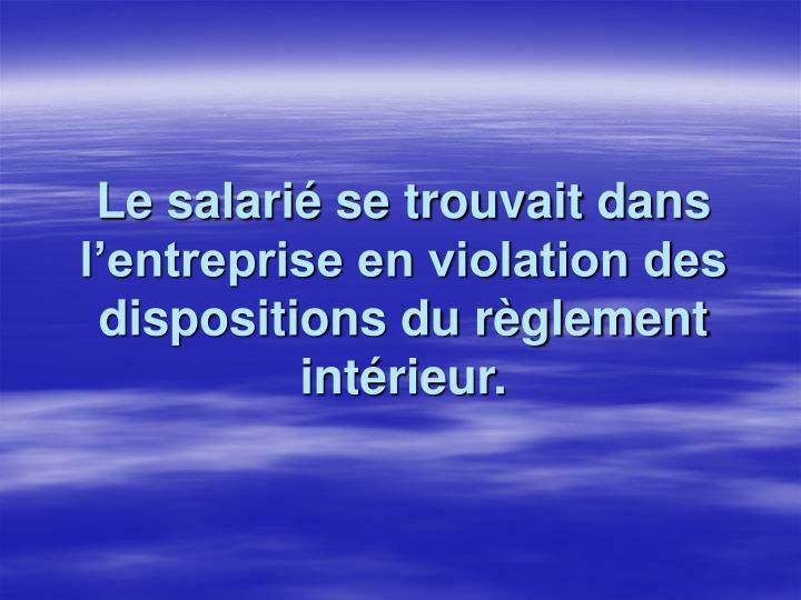 Le salarié se trouvait dans l'entreprise en violation des dispositions du règlement intérieur.