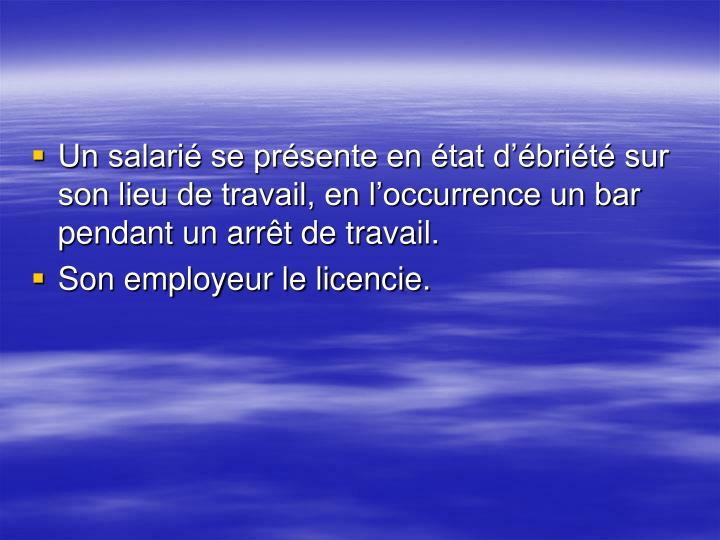 Un salarié se présente en état d'ébriété sur son lieu de travail, en l'occurrence un bar pendant un arrêt de travail.