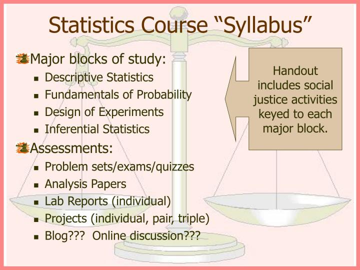 statistics syllabus Second, statistics also has a practical value for non-academic careers, because some jobs require experiences in data management and analysis (eg, federal and state government jobs, marketing positions.
