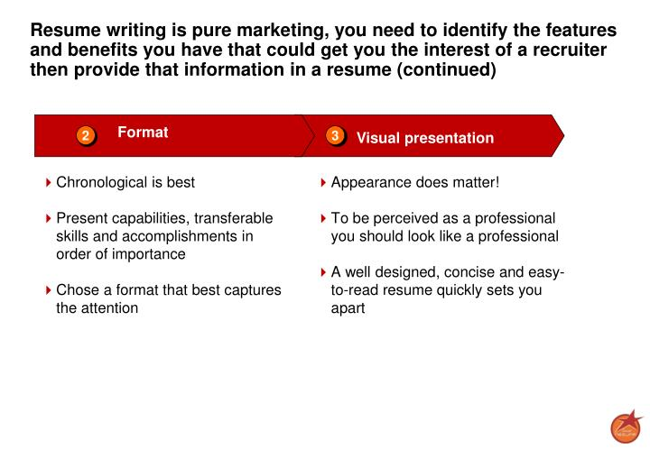 Resume writing is pure marketing, you need to identify the features and benefits you have that could get you the interest of a recruiter then provide that information in a resume (continued)