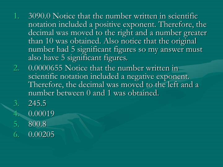 3090.0 Notice that the number written in scientific notation included a positive exponent. Therefore, the decimal was moved to the right and a number greater than 10 was obtained. Also notice that the original number had 5 significant figures so my answer must also have 5 significant figures.