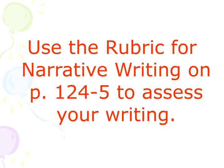 Use the Rubric for Narrative Writing on p. 124-5 to assess your writing.