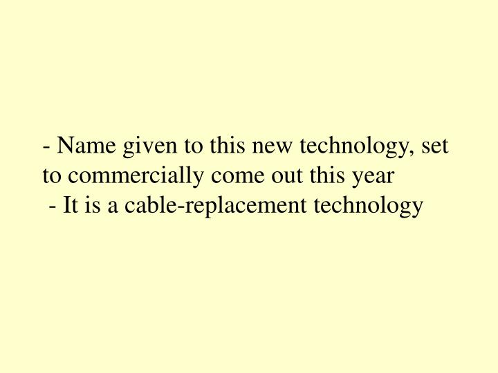 - Name given to this new technology, set to commercially come out this year