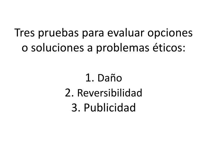 Tres pruebas para evaluar opciones o soluciones a problemas éticos: