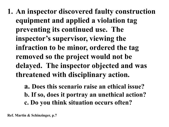 An inspector discovered faulty construction equipment and applied a violation tag preventing its continued use.  The inspector's supervisor, viewing the infraction to be minor, ordered the tag removed so the project would not be delayed.  The inspector objected and was threatened with disciplinary action