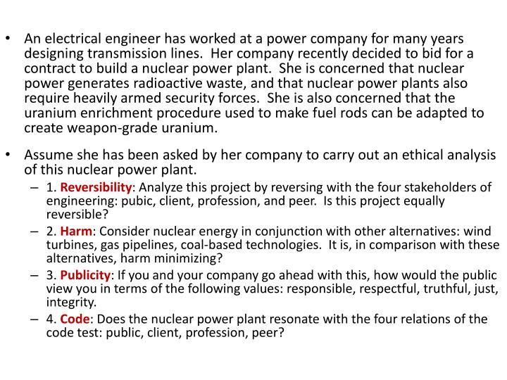 An electrical engineer has worked at a power company for many years designing transmission lines.  Her company recently decided to bid for a contract to build a nuclear power plant.  She is concerned that nuclear power generates radioactive waste, and that nuclear power plants also require heavily armed security forces.  She is also concerned that the uranium enrichment procedure used to make fuel rods can be adapted to create weapon-grade uranium.