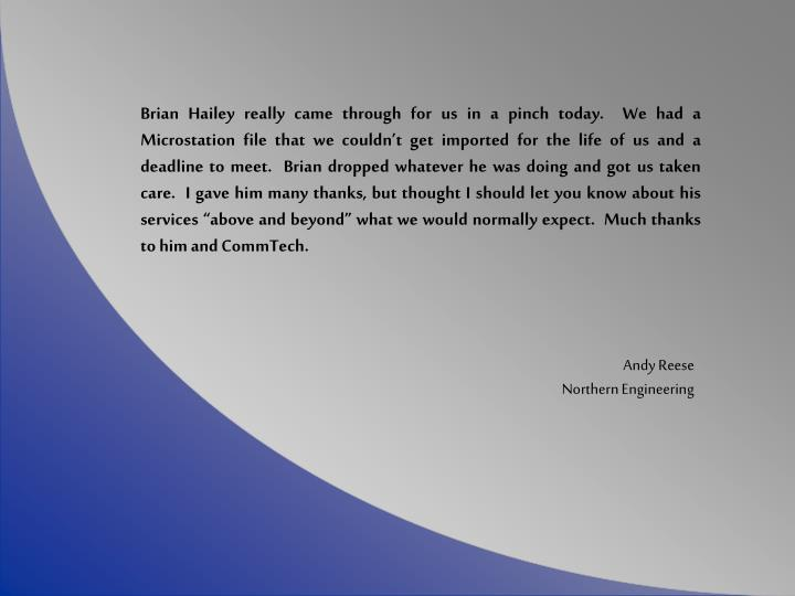 """Brian Hailey really came through for us in a pinch today.  We had a Microstation file that we couldn't get imported for the life of us and a deadline to meet.  Brian dropped whatever he was doing and got us taken care.  I gave him many thanks, but thought I should let you know about his services """"above and beyond"""" what we would normally expect.  Much thanks to him and CommTech."""