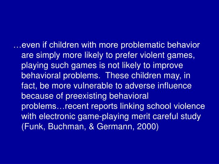 …even if children with more problematic behavior are simply more likely to prefer violent games, playing such games is not likely to improve behavioral problems.  These children may, in fact, be more vulnerable to adverse influence because of preexisting behavioral problems…recent reports linking school violence with electronic game-playing merit careful study (Funk, Buchman, & Germann, 2000)