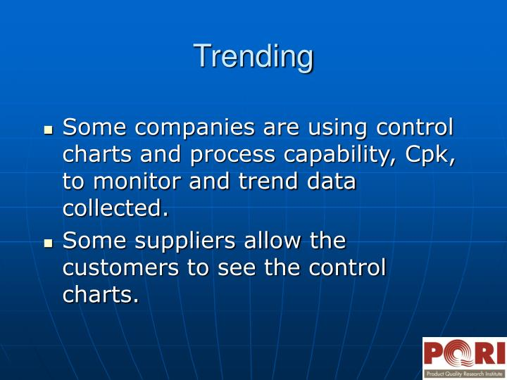 Some companies are using control charts and process capability, Cpk, to monitor and trend data collected.