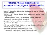 patients who are likely to be at increased risk of thyroid dysfunction 5 6