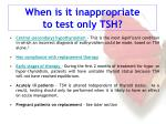 when is it inappropriate to test only tsh