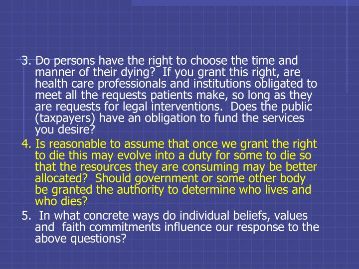 3. Do persons have the right to choose the time and manner of their dying?  If you grant this right, are health care professionals and institutions obligated to meet all the requests patients make, so long as they are requests for legal interventions.  Does the public (taxpayers) have an obligation to fund the services you desire?