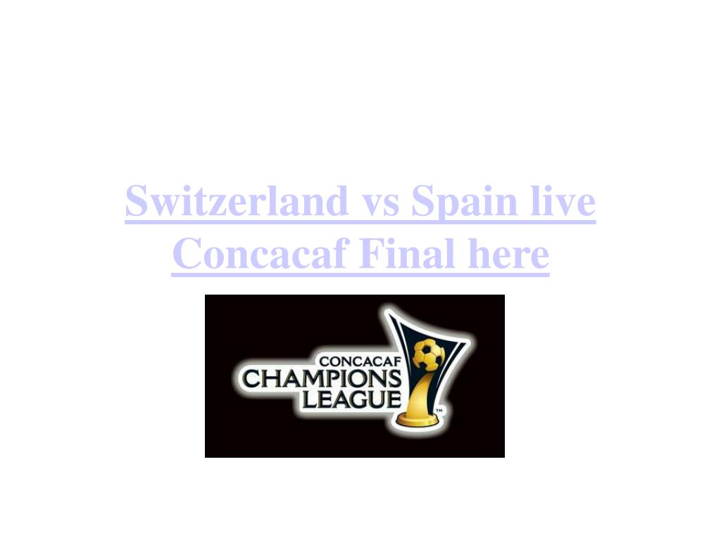 Switzerland vs Spain live Concacaf Final here