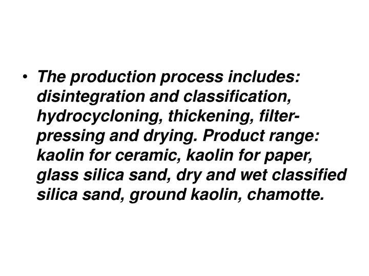 The production process includes: disintegration and classification, hydrocycloning, thickening, filter-pressing and drying. Product range: kaolin for ceramic, kaolin for paper, glass silica sand, dry and wet classified silica sand, ground kaolin, chamotte.