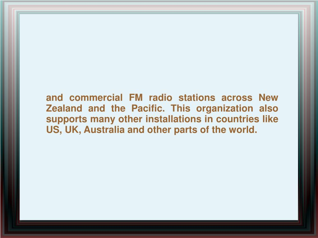 and commercial FM radio stations across New Zealand and the Pacific. This organization also supports many other installations in countries like US, UK, Australia and other parts of the world.