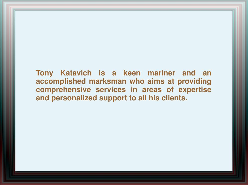 Tony Katavich is a keen mariner and an accomplished marksman who aims at providing comprehensive services in areas of expertise and personalized support to all his clients.