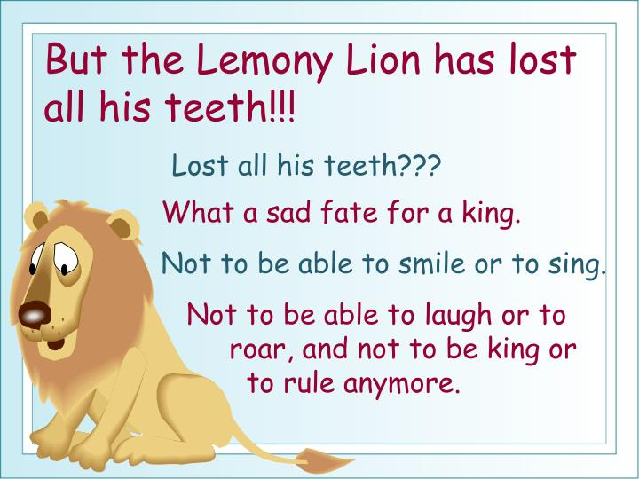 But the Lemony Lion has lost all his teeth!!!