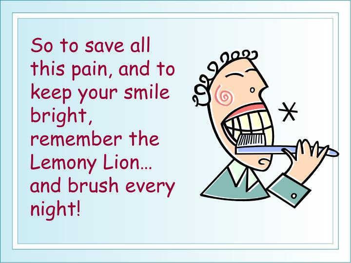 So to save all this pain, and to keep your smile bright, remember the Lemony Lion… and brush every night!