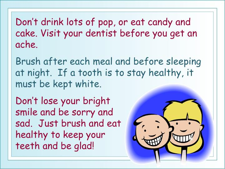 Don't drink lots of pop, or eat candy and cake. Visit your dentist before you get an ache.