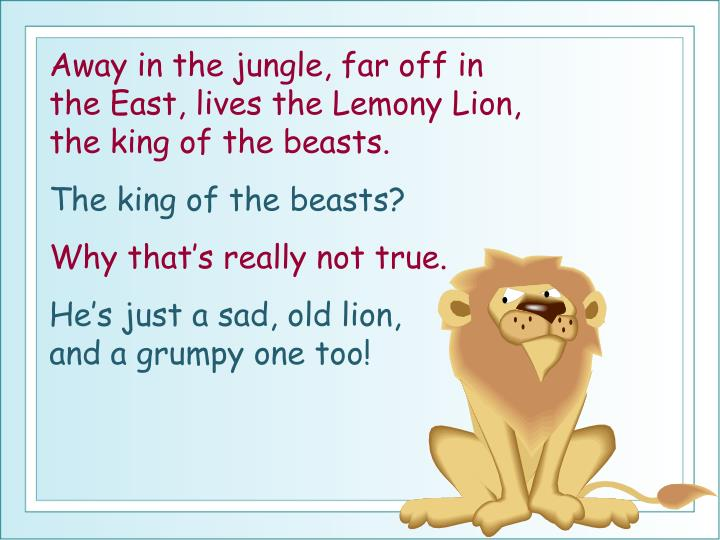 Away in the jungle, far off in the East, lives the Lemony Lion, the king of the beasts.