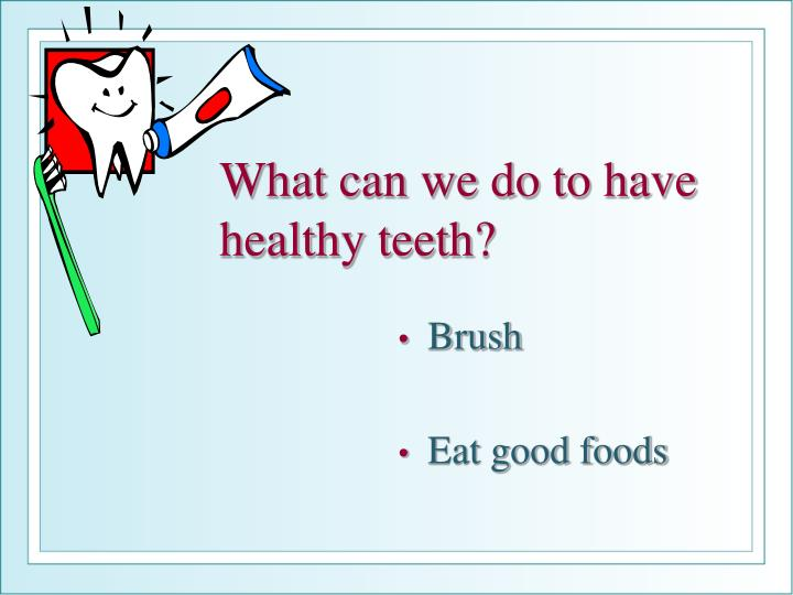 What can we do to have healthy teeth?