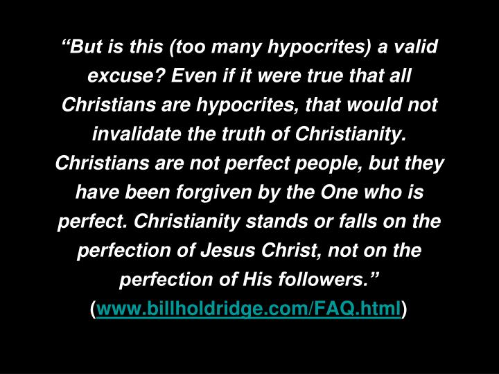 """""""But is this (too many hypocrites) a valid excuse? Even if it were true that all Christians are hypocrites, that would not invalidate the truth of Christianity. Christians are not perfect people, but they have been forgiven by the One who is perfect. Christianity stands or falls on the perfection of Jesus Christ, not on the perfection of His followers."""""""