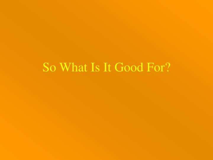 So What Is It Good For?