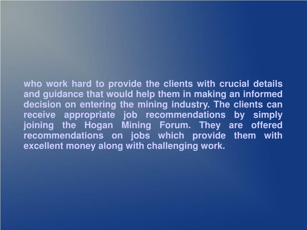 who work hard to provide the clients with crucial details and guidance that would help them in making an informed decision on entering the mining industry. The clients can receive appropriate job recommendations by simply joining the Hogan Mining Forum. They are offered recommendations on jobs which provide them with excellent money along with challenging work.