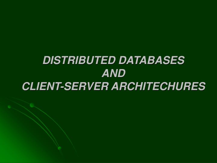Distributed databases and client server architechures