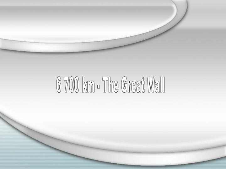 6 700 km - The Great Wall